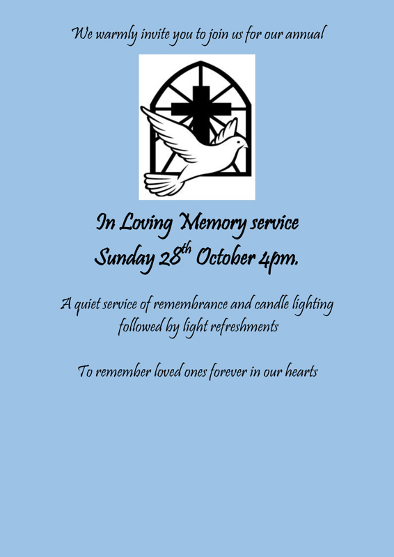 We warmly invite you to join us for our annual In Loving Memory service Sunday 28th October 4pm. A quiet service of remembrance and candle lighting followed by light refreshments To remember loved ones forever in our hearts